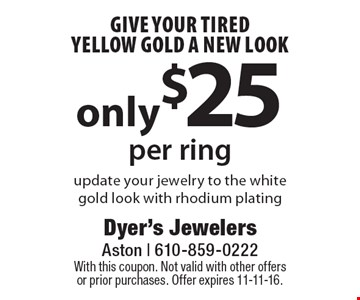 Give Your Tired Yellow Gold A New Look only $25 per ring update your jewelry to the white gold look with rhodium plating. With this coupon. Not valid with other offers or prior purchases. Offer expires 11-11-16.