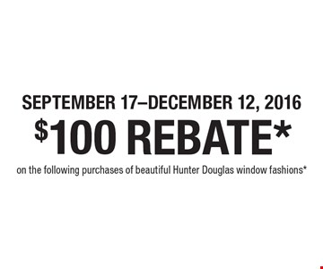 SEPTEMBER 17-DECEMBER 12, 2016. $100 REBATE* on the following purchases of beautiful Hunter Douglas window fashions*.