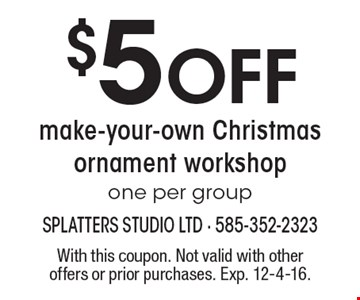 $5 Off make-your-own Christmas ornament workshop one per group. With this coupon. Not valid with other offers or prior purchases. Exp. 12-4-16.