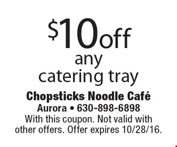 $10 off any catering tray. With this coupon. Not valid with other offers. Offer expires 10/28/16.