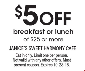 $5 Off breakfast or lunch of $25 or more. Eat in only. Limit one per person.Not valid with any other offers. Must present coupon. Expires 10-28-16.
