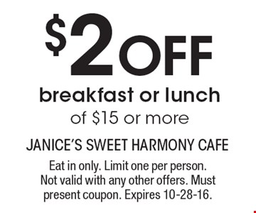 $2 Off breakfast or lunch of $15 or more. Eat in only. Limit one per person.Not valid with any other offers. Must present coupon. Expires 10-28-16.
