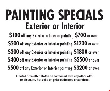 Painting specials- $100 off any exterior or interior painting $700 or over. $200 off any exterior or interior painting $1200 or over. $300 off any exterior or interior painting $1800 or over. $400 off any exterior or interior painting $2500 or over. $500 off any exterior or interior painting $3200 or over. Limited time offer. Not to be combined with any other offer or discount. Not valid on prior estimates or services.