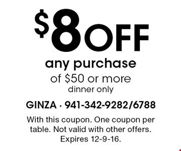 $8 Off any purchaseof $50 or more dinner only. With this coupon. One coupon per table. Not valid with other offers. Expires 12-9-16.