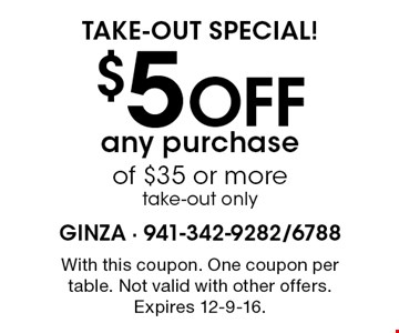 take-out special! $5 Off any purchase of $35 or more take-out only. With this coupon. One coupon per table. Not valid with other offers. Expires 12-9-16.