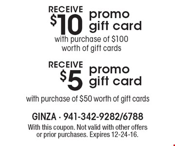 receive $10 promo gift card with purchase of $100 worth of gift cards. $5 promo gift card with purchase of $50 worth of gift cards. With this coupon. Not valid with other offers or prior purchases. Expires 12-24-16.