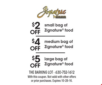 $2 OFF small bag of Zignature food OR $4 OFF medium bag of Zignature food OR $5 OFF large bag of Zignature food. With this coupon. Not valid with other offers or prior purchases. Expires 10-28-16.