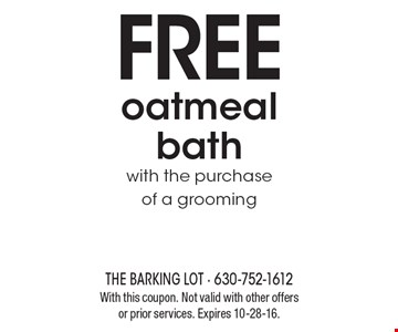 FREE oatmeal bath with the purchase of a grooming. With this coupon. Not valid with other offers or prior services. Expires 10-28-16.