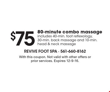 $75 80-minute combo massage. Includes 40-min. foot reflexology, 30-min. back massage and 10-min. head & neck massage. With this coupon. Not valid with other offers or prior services. Expires 12-9-16.