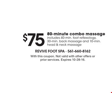 $75 80-minute combo massage. Includes 40-min. foot reflexology, 30-min. back massage and 10-min. head & neck massage. With this coupon. Not valid with other offers or prior services. Expires 10-28-16.