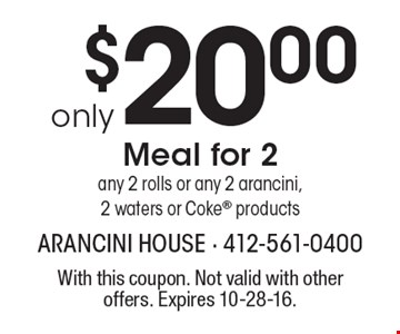 only $20.00. Meal for 2. Any 2 rolls or any 2 arancini, 2 waters or Coke® products. With this coupon. Not valid with other offers. Expires 10-28-16.