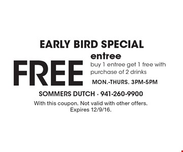 EARLY BIRD SPECIAL Free entree, buy 1 entree get 1 free with purchase of 2 drinks. MON.-THURS. 3PM-5PM. With this coupon. Not valid with other offers. Expires 12/9/16.