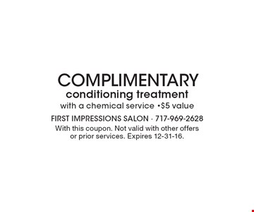 Complimentary Conditioning Treatment with a chemical service, $5 value. With this coupon. Not valid with other offers or prior services. Expires 12-31-16.