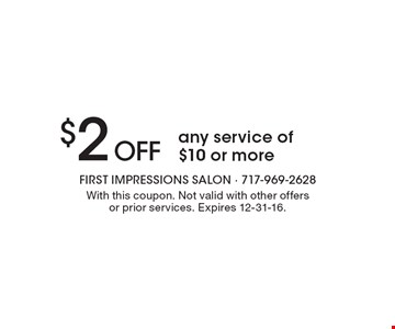 $2 Off any service of $10 or more. With this coupon. Not valid with other offers or prior services. Expires 12-31-16.