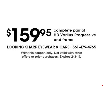 $159.95 complete pair of HD Varilux Progressive and frame. With this coupon only. Not valid with other offers or prior purchases. Expires 2-3-17.