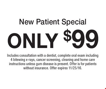 ONLY $99 New Patient Special. Includes consultation with a dentist, comlete oral exam including 4 bitewing x-rays, cancer screening, cleaning and home care instructions unless gum disease is present. Offer is for patients without insurance. Offer expires 11/25/16.