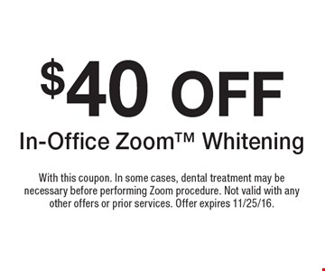 $40 OFF In-Office Zoom Whitening. With this coupon. In some cases, dental treatment may be necessary before performing Zoom procedure. Not valit with any other offers or prior services. Offer expires 11/25/16.
