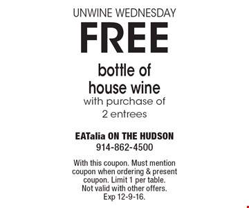 UNWINE WEDNESDAY FREE bottle of house wine. With purchase of 2 entrees. With this coupon. Must mention coupon when ordering & present coupon. Limit 1 per table. Not valid with other offers. Exp 12-9-16.