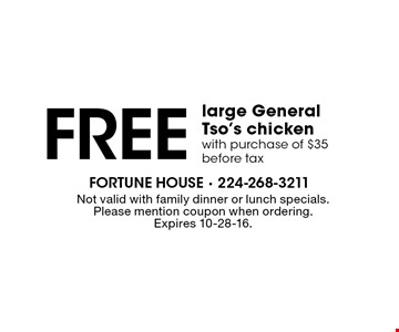 Free large General Tso's chicken. Wth purchase of $35 before tax. Not valid with family dinner or lunch specials. Please mention coupon when ordering. Expires 10-28-16.