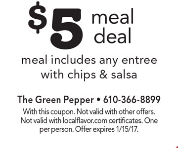 $5 meal deal. Meal includes any entree with chips & salsa. With this coupon. Not valid with other offers. Not valid with localflavor.com certificates. One per person. Offer expires 1/15/17.