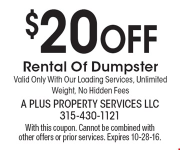 $20 Off Rental Of Dumpster. Valid Only With Our Loading Services, Unlimited Weight, No Hidden Fees. With this coupon. Cannot be combined with other offers or prior services. Expires 10-28-16.