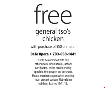 Free general tso's chicken with purchase of $50 or more. Not to be combined with any other offers, lunch special, school certificates, online orders or daily specials. One coupon per purchase. Please mention coupon when ordering, must present coupon. Not valid on holidays. Expires 11/11/16.