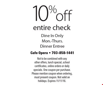 10% off entire check. Dine in only. Mon.-Thurs. Dinner entree. Not to be combined with any other offers, lunch special, school certificates, online orders or daily specials. One coupon per purchase. Please mention coupon when ordering, must present coupon. Not valid on holidays. Expires 11/11/16.