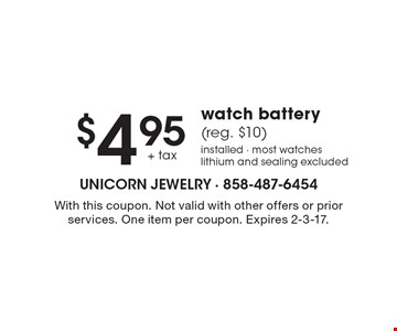 $4.95 +tax watch battery  (reg. $10) installed - most watches lithium and sealing excluded. With this coupon. Not valid with other offers or prior services. One item per coupon. Expires 2-3-17.