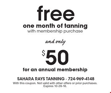Free one month of tanning with membership and only $50 for an annual membership. With this coupon. Not valid with other offers or prior purchases. Expires 10-28-16.