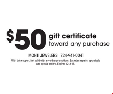 $50 gift certificate toward any purchase. With this coupon. Not valid with any other promotions. Excludes repairs, appraisals and special orders. Expires 12-2-16.