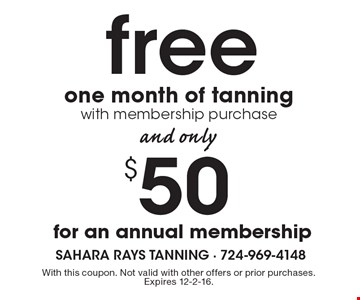Free one month of tanning with membership purchase And Only $50 for an annual membership. With this coupon. Not valid with other offers or prior purchases. Expires 12-2-16.