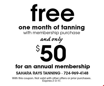$50 free for an annual membership one month of tanning with membership purchase . With this coupon. Not valid with other offers or prior purchases. Expires 2-3-17.