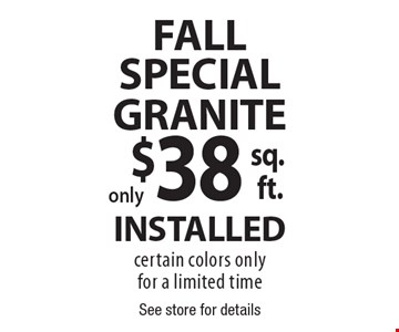 FALL SPECIAL $38 GRANITE INSTALLED. Certain colors only. For a limited time. See store for details