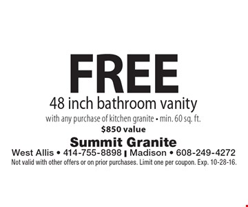 FREE 48 inch bathroom vanity with any purchase of kitchen granite - min. 60 sq. ft.$850 value. Not valid with other offers or on prior purchases. Limit one per coupon. Exp. 10-28-16.