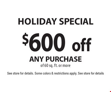 Holiday SPECIAL $600 off any purchase of 60 sq. ft. or more. See store for details. Some colors & restrictions apply. See store for details