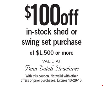 $100 off in-stock shed or swing set purchase of $1,500 or more. With this coupon. Not valid with other offers or prior purchases. Expires 10-29-16.