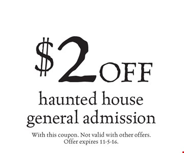 $2 off haunted house general admission. With this coupon. Not valid with other offers. Offer expires 11-5-16.