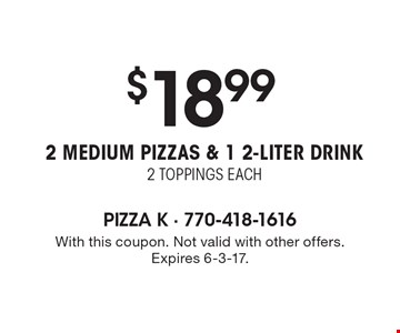 $18.99 2 medium pizzas & 1 2-liter drink, 2 toppings each. With this coupon. Not valid with other offers. Expires 6-3-17.