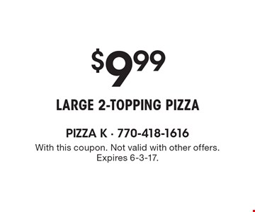 $9.99 large 2-topping pizza. With this coupon. Not valid with other offers. Expires 6-3-17.