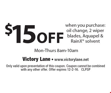 $15 off when you purchase: oil change, 2 wiper blades, Aquapel & RainX solvent. Mon-Thurs 8am-10am. Only valid upon presentation of this coupon. Coupon cannot be combined with any other offer. Offer expires 12-2-16. CLPSP