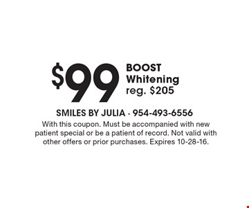 $99 BOOST Whitening, reg. $205. With this coupon. Must be accompanied with new patient special or be a patient of record. Not valid with other offers or prior purchases. Expires 10-28-16.