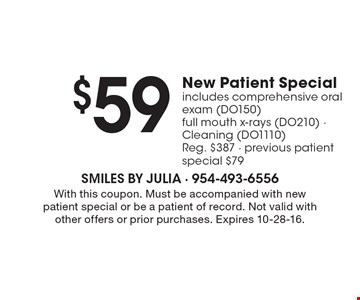 $59 new patient special. Includes comprehensive oral exam (DO150), full mouth x-rays (DO210), cleaning (DO1110). Reg. $387. Previous patient special $79. With this coupon. Must be accompanied with new patient special or be a patient of record. Not valid with other offers or prior purchases. Expires 10-28-16.