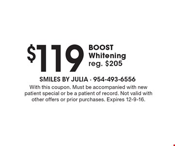 $119 BOOST Whitening. Reg. $205. With this coupon. Must be accompanied with new patient special or be a patient of record. Not valid with other offers or prior purchases. Expires 12-9-16.