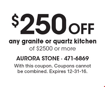 $250 off any granite or quartz kitchen of $2500 or more. With this coupon. Coupons cannot be combined. Expires 12-31-16.