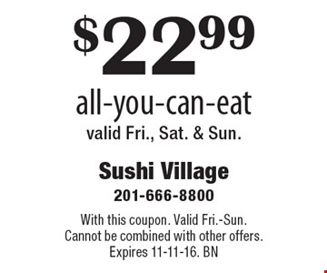 $22.99 all-you-can-eat. Valid Fri., Sat. & Sun. With this coupon. Valid Fri.-Sun. Cannot be combined with other offers. Expires 11-11-16. BN