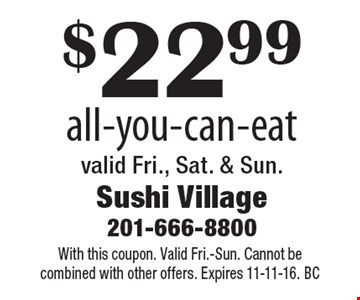 $22.99 all-you-can-eat valid Fri., Sat. & Sun. With this coupon. Valid Fri.-Sun. Cannot be combined with other offers. Expires 11-11-16. BC