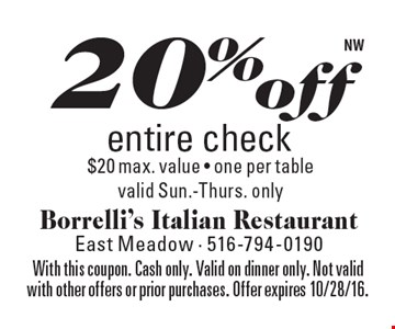 20% off entire check $20 max. value - one per table. valid Sun.-Thurs. only. With this coupon. Cash only. Valid on dinner only. Not valid with other offers or prior purchases. Offer expires 10/28/16.