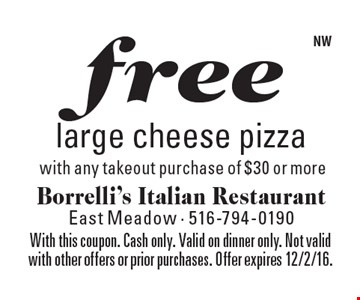 Free large cheese pizza with any takeout purchase of $30 or more. With this coupon. Cash only. Valid on dinner only. Not valid with other offers or prior purchases. Offer expires 12/2/16.
