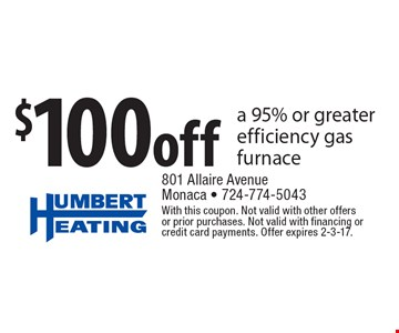 $100 off a 95% or greater efficiency gas furnace. With this coupon. Not valid with other offers or prior purchases. Not valid with financing or credit card payments. Offer expires 2-3-17.