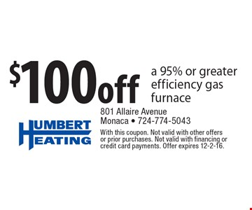 $100 Off A 95% Or Greater Efficiency Gas Furnace. With this coupon. Not valid with other offers or prior purchases. Not valid with financing or credit card payments. Offer expires 12-2-16.